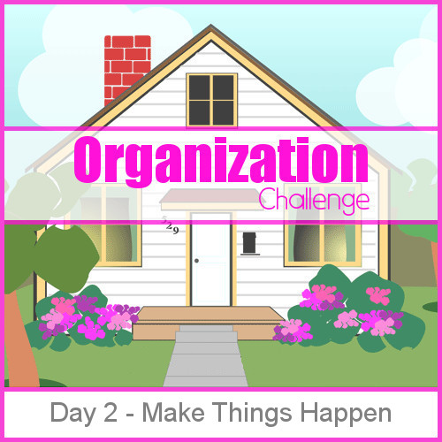 Day 2 - Make Things Happen: 28 days of organizing tips, tricks and tools that will keep you from being a slave to your home while bringing joy back into your life.